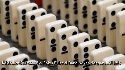 Kelebihan Bermain Pkv Poker Pulsa di Bandingkan dengan Judi Lain